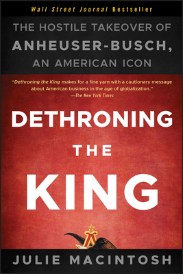Dethroning the King: The Hostile Takeover of Anheuser-Busch, an American Icon - MacIntosh, Julie