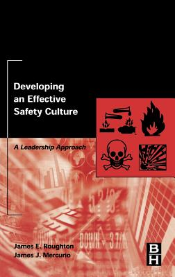 Developing an Effective Safety Culture: A Leadership Approach - Roughton, James, and Mercurio, James