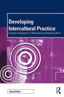 Developing Intercultural Practice: Academic Development in a Multicultural and Globalizing World - Killick, David