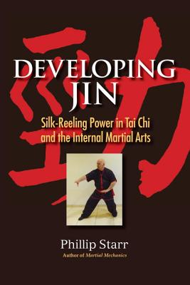 Developing Jin: Silk-Reeling Power in Tai Chi and the Internal Martial Arts - Starr, Phillip