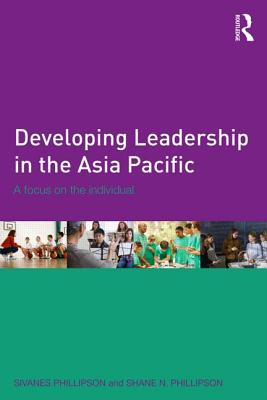 Developing Leadership in the Asia Pacific: A focus on the individual - Phillipson, Sivanes, and Phillipson, Shane N.