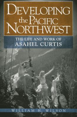 Developing the Pacific Northwest: The Life and Work of Asahel Curtis - Wilson, William H, Professor, Jr.