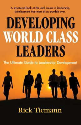 Developing World Class Leaders: The Ultimate Guide to Leadership Development - Tiemann, Rick