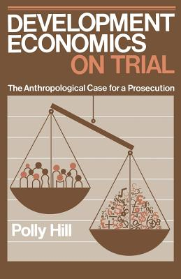 Development Economics on Trial: The Anthropological Case for a Prosecution - Hill, Polly