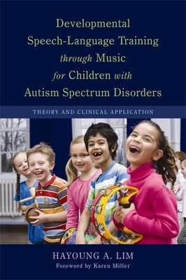 Developmental Speech-Language Training through Music for Children with Autism Spectrum Disorders: Theory and Clinical Application - Lim, Hayoung A., and Miller, Karen Epps (Foreword by)