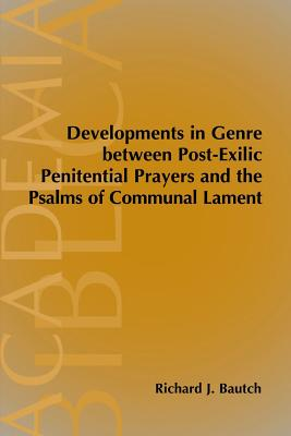 Developments in Genre Between Post-Exilic Penitential Prayers and the Psalms of Communal Lament - Bautch, Richard J