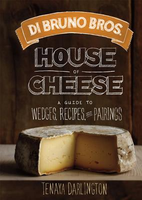 Di Bruno Bros. House of Cheese: A Guide to Wedges, Recipes, and Pairings - Darlington, Tenaya