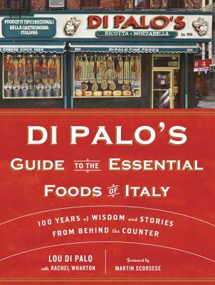 Di Palo's Guide to the Essential Foods of Italy: 100 Years of Wisdom and Stories from Behind the Counter - Di Palo, Lou, and Wharton, Rachel, and Scorsese, Martin (Foreword by)