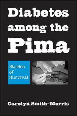 Diabetes Among the Pima: Stories of Survival - Smith-Morris, Carolyn