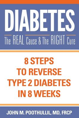 Diabetes: The Real Cause and the Right Cure: 8 Steps to Reverse Type 2 Diabetes in 8 Weeks - Poothullil MD, John