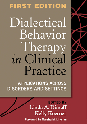 Dialectical Behavior Therapy in Clinical Practice: Applications Across Disorders and Settings - Dimeff, Linda A, PhD (Editor), and Koerner, Kelly, Ph.D. (Editor), and Linehan, Marsha M, PhD, Abpp (Foreword by)