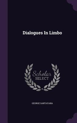 Dialogues in Limbo - Santayana, George, Professor