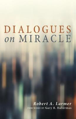 Dialogues on Miracle - Larmer, Robert A, and Habermas, Gary R, M.A., Ph.D., D.D. (Foreword by)