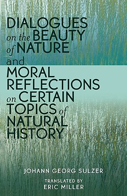 Dialogues on the Beauty of Nature and Moral Reflections on Certain Topics of Natural History - Sulzer, Johann Georg Miller, and Miller, Eric, and Rupp, Susanne (Editor)