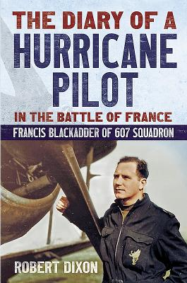 Diary of a Hurricane Pilot in the Battle of France: Francis Blackadder of 607 Squadron - Dixon, Robert