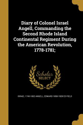 Diary of Colonel Israel Angell, Commanding the Second Rhode Island Continental Regiment During the American Revolution, 1778-1781; - Angell, Israel 1740-1832, and Field, Edward 1858-1928 Ed