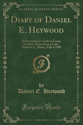 Diary of Daniel E. Heywood: A Parmachenee Guide at Camp Caribou, Parmachenee Lake, Oxford Co;, Maine, Fall of 1890 (Classic Reprint) - Heywood, Daniel E