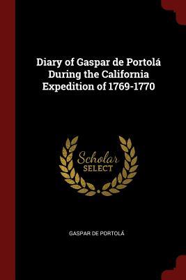Diary of Gaspar de Portola During the California Expedition of 1769-1770 - Portola, Gaspar De