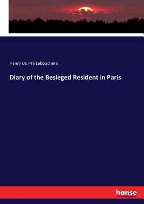 Diary of the Besieged Resident in Paris - Labouchere, Henry Du Pre