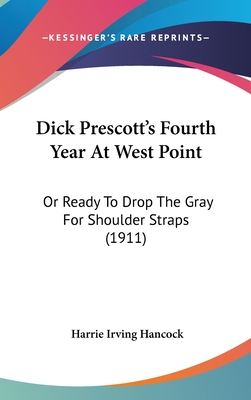 Dick Prescott's Fourth Year at West Point: Or Ready to Drop the Gray for Shoulder Straps (1911) - Hancock, Harrie Irving