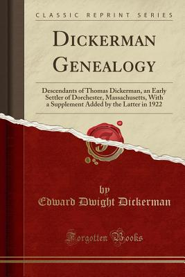 Dickerman Genealogy: Descendants of Thomas Dickerman, an Early Settler of Dorchester, Massachusetts, with a Supplement Added by the Latter in 1922 (Classic Reprint) - Dickerman, Edward Dwight
