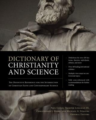 Dictionary of Christianity and Science: The Definitive Reference for the Intersection of Christian Faith and Contemporary Science - Copan, Paul, Ph.D. (Editor), and Longman III, Tremper (Editor), and Reese, Christopher L (Editor)