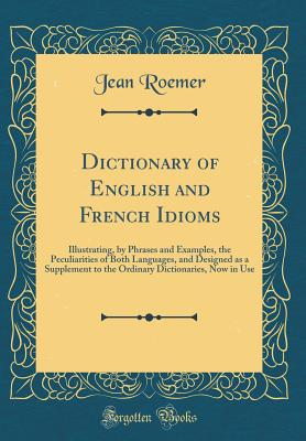Dictionary of English and French Idioms: Illustrating, by Phrases and Examples, the Peculiarities of Both Languages, and Designed as a Supplement to the Ordinary Dictionaries, Now in Use (Classic Reprint) - Roemer, Jean