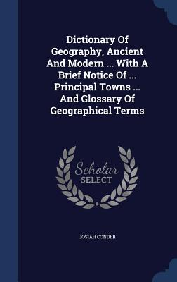 Dictionary of Geography, Ancient and Modern ... with a Brief Notice of ... Principal Towns ... and Glossary of Geographical Terms - Conder, Josiah, Professor