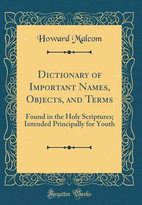 Dictionary of Important Names, Objects, and Terms: Found in the Holy Scriptures; Intended Principally for Youth (Classic Reprint) - Malcom, Howard