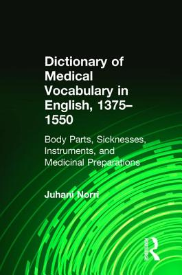 Dictionary of Medical Vocabulary in English, 1375-1550: Body Parts, Sicknesses, Instruments, and Medicinal Preparations - Norri, Juhani