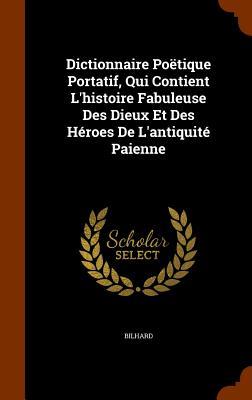 Dictionnaire Poetique Portatif, Qui Contient L'Histoire Fabuleuse Des Dieux Et Des Heroes de L'Antiquite Paienne - Bilhard