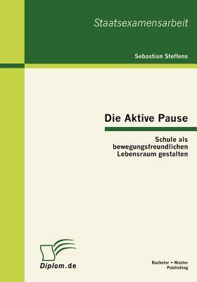 Die Aktive Pause: Schule ALS Bewegungsfreundlichen Lebensraum Gestalten - Steffens, Sebastian