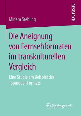 Die Aneignung Von Fernsehformaten Im Transkulturellen Vergleich: Eine Studie Am Beispiel Des Topmodel-Formats - Stehling, Miriam