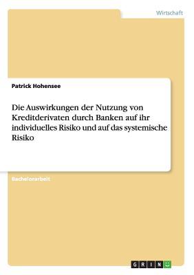 Die Auswirkungen Der Nutzung Von Kreditderivaten Durch Banken Auf Ihr Individuelles Risiko Und Auf Das Systemische Risiko - Hohensee, Patrick