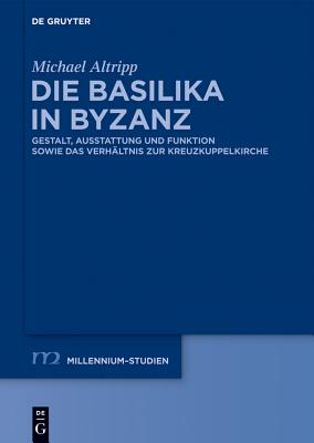 Die Basilika in Byzanz: Gestalt, Ausstattung Und Funktion Sowie Das Verhaltnis Zur Kreuzkuppelkirche - Altripp, Michael