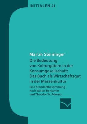 Die Bedeutung Von Kulturgutern in Der Konsumgesellschaft: Das Buch ALS Wirtschaftsgut in Der Massenkultur - Steininger, Martin