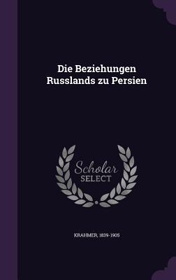 Die Beziehungen Russlands Zu Persien - Krahmer, 1839-1905