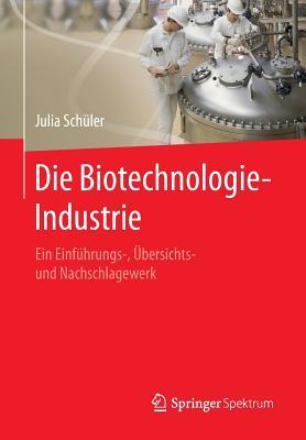 Die Biotechnologie-Industrie: Ein Einfuhrungs-, Ubersichts- Und Nachschlagewerk - Schuler, Julia