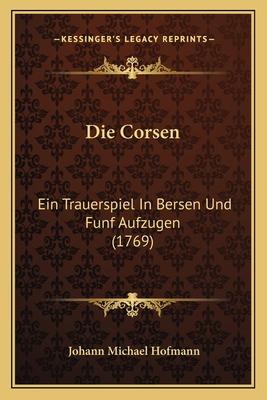 Die Corsen: Ein Trauerspiel in Bersen Und Funf Aufzugen (1769) - Hofmann, Johann Michael