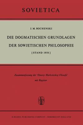 Die Dogmatischen Grundlagen Der Sowjetischen Philosophie: [Stand 1958] - Bochenski, J M