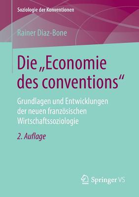 """Die """"Economie Des Conventions"""": Grundlagen Und Entwicklungen Der Neuen Franzosischen Wirtschaftssoziologie - Diaz-Bone, Rainer"""