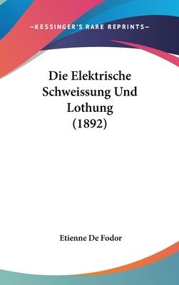 Die Elektrische Schweissung Und Lothung (1892) - De Fodor, Etienne