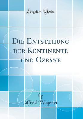 Die Entstehung Der Kontinente Und Ozeane (Classic Reprint) - Wegener, Alfred