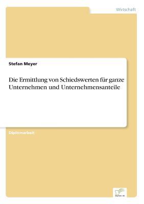 Die Ermittlung Von Schiedswerten Fur Ganze Unternehmen Und Unternehmensanteile - Meyer, Stefan