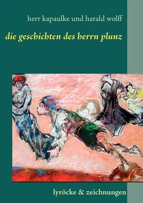 Die Gedichte Des Herrn Plunz - Kapaulke, Paul, and Wolff, Harald, and Stobbe, Rg (Editor)