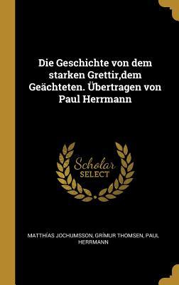 Die Geschichte Von Dem Starken Grettir, Dem Ge?chteten. ?bertragen Von Paul Herrmann - Jochumsson, Matthias, and Thomsen, Grimur, and Herrmann, Paul