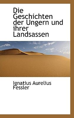 Die Geschichten Der Ungern Und Ihrer Landsassen - Fessler, Ignatius Aurelius
