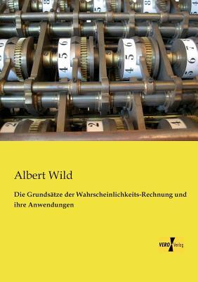 Die Grundsatze Der Wahrscheinlichkeits-Rechnung Und Ihre Anwendungen - Wild, Albert