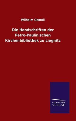 Die Handschriften Der Petro-Paulinischen Kirchenbibliothek Zu Liegnitz - Gemoll, Wilhelm