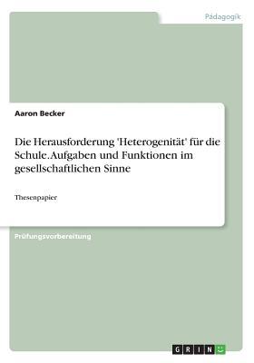 Die Herausforderung 'Heterogenitat' Fur Die Schule. Aufgaben Und Funktionen Im Gesellschaftlichen Sinne - Becker, Aaron